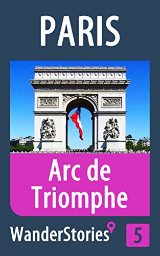 Arc de Triomphe in Paris - a travel guide and tour as with the best local guide (Paris Travel Stories Book 5)