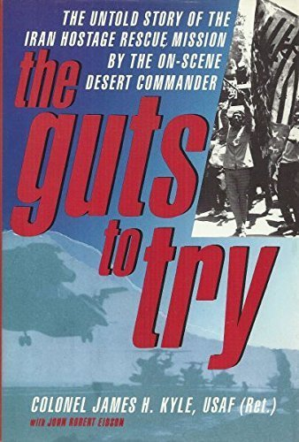 The Guts to Try: The Untold Story of the Iran Hostage Rescue Mission by the On-scene Desert Commander by Col. James H. Kyle (1990-12-12) (Eagle Claw Operation)