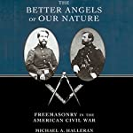 The Better Angels of Our Nature: Freemasonry in the American Civil War | Michael A. Halleran