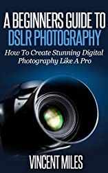 A Beginners Guide To DSLR Photography: How To Create Brilliant Digital Photography Like A Pro (Digital Photography, DSLR Books, DSLR Tutorial,DSLR Photography ... photography basics Book 1) (English Edition)