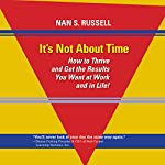It's Not About Time: How to Thrive and Get the Results You Want at Work and in Life! | Nan S. Russell