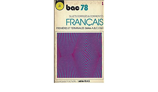 BAC 78, SUJETS CORRIGES § COMMENTES DE FRANCAIS, PREMIERES ET TERMINALES, SERIES A, B, C, D § E, CLASSIQUES HACHETTE/ SERIE RAS: CLASSIQUES HACHETTE FEU ...