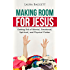Making Room For Jesus: Getting Rid of Mental, Emotional, Spiritual, and Physical Clutter