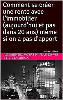 Comment se créer une rente avec l'immobilier (aujourd'hui et pas dans 20 ans) même si on a pas d'apport: Abdelkarim Rihane (French Edition) by [!, Augmentez votre niveau de vie et vivez mieux]