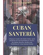 Cuban Santería: A Beginner's Guide to the Beliefs, Deities, Spells and Rituals of a Growing Religion in America. The Orishas, Proverbs, Sacrifices and Prohibitions of Cuban Santería (Yoruba)