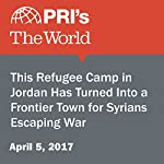 This Refugee Camp in Jordan Has Turned Into a Frontier Town for Syrians Escaping War | Shirin Jaafari