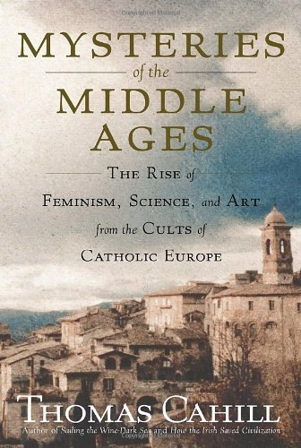 By Thomas Cahill - Mysteries of the Middle Ages: The Rise of Feminism, Science, and Art from the Cults of Catholic Europe (Hinges of History) (9/24/06)