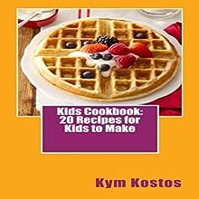 Kids Cookbook: 20 Recipes for Kids to Make Audiobook by Kym Kostos Narrated by Kym Kostos