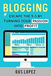 Blogging: Escape The 9-5 By Turning Your Passion Into Profit (Blogging, Blogging For Beginners, Blogging For Profit, Blog, Make Money Blogging)