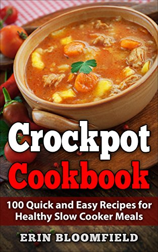 Crockpot Cookbook: 100 Quick and Easy Recipes for Healthy Slow Cooker Meals (Crockpot Recipes, Crock Pot Cookbook, Crock Pot Recipes Cookbook,  Slow Cooker Recipes) by Erin Bloomfield