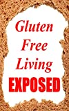 Gluten Free Living Exposed : Gluten Free Diet (Celiac, Gluten Free Recipes, Wheat Free Diet)