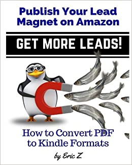 How To Convert PDF to Kindle Formats: Publish Your Lead Magnet on Amazon - Get More Leads!: Volume 3 Zbooks Ebook Tutorials - Ebook Formatting Done Right!: