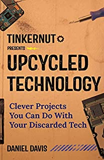 Book Cover: Upcycled Technology: Clever Projects You Can Do With Your Discarded Tech