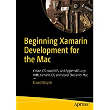 Beginning Xamarin Development for the Mac: Create iOS, watchOS, and Apple tvOS apps with Xamarin.iOS and Visual Studio for Mac