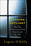 Chasing Daylight:How My Forthcoming Death Transformed My Life: How My Forthcoming Death Transformed My Life