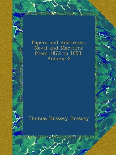 Read Online Papers and Addresses: Naval and Maritime from 1872 to 1893, Volume 2 pdf epub