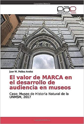 El valor de MARCA en el desarrollo de audiencia en museos: Caso: Museo de Historia Natural de la UNMSM, 2017: Amazon.es: Peláez Avalos, Juan W.: Libros