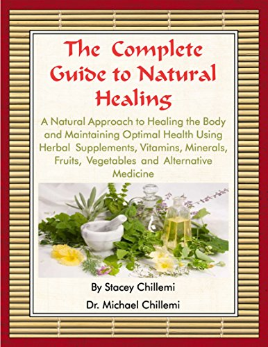The Complete Guide to Natural Healing: A Natural Approach to Healing the Body and Maintaining Optimal Health Using Herbal Supplements, Vitamins, Minerals, Fruits, Vegetables and Alternative Medicine by [Chillemi, Dr. Michael, Chillemi, Stacey]