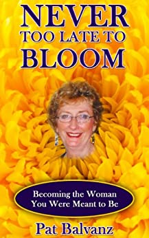 Never Too Late to Bloom: Becoming the Woman You Were Meant to Be by [Balvanz, Pat]