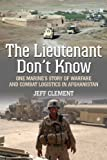 img - for The Lieutenant Don't Know: One Marine's Story of Warfare and Combat Logistics in Afghanistan by Jeffrey Clement (2014-04-23) book / textbook / text book