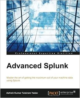 Advanced Splunk: Ashish Kumar Tulsiram Yadav: 9781785884351
