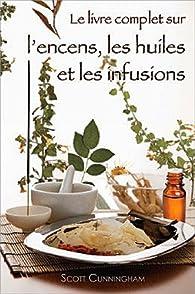 Le livre complet sur l'encens, les huiles et les infusions par Scott Cunningham