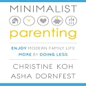 Minimalist Parenting: Enjoy Modern Family Life More by Doing Less Audiobook by Christine Koh, Asha Dornfest Narrated by Karen Saltus