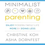 Minimalist Parenting: Enjoy Modern Family Life More by Doing Less | Christine Koh,Asha Dornfest