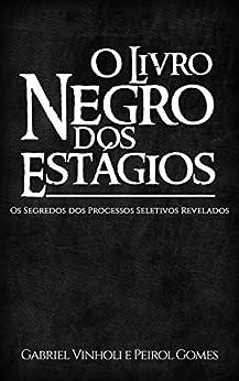 O Livro Negro dos Estágios: Os Segredos dos Processos Seletivos Revelados por [Vinholi, Gabriel, Gomes, Peirol]