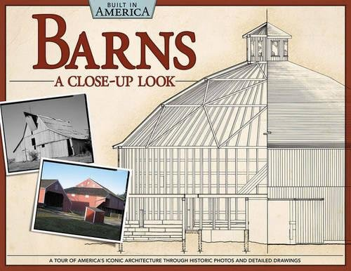 Barns: A Close-Up Look (Built in America): A Tour of America's Iconic Architecture Through Historic Photos and Detailed Drawings