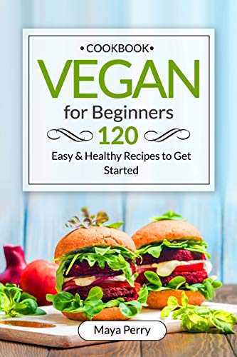 Vegan Cookbook for Beginners: Over 120 Easy and Healthy Recipes to Get Started by Maya Perry