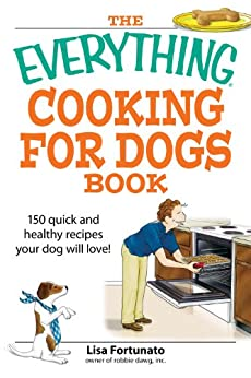 The Everything Cooking for Dogs Book: 100 quick and easy healthy recipes your dog will bark for! (Everything®) by [Fortunato, Lisa]