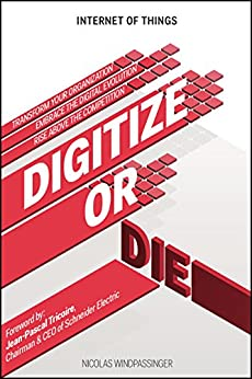 Internet of Things: Digitize or Die: Transform your organization. Embrace the digital evolution. Rise above the competition. by [Windpassinger, Nicolas]