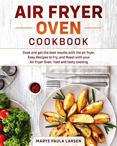 Air Fryer Oven Cookbook: Cook and get the best results with the air fryer. Easy Recipes to Fry, and Roast with your Air Fryer Oven. Fast and tasty cooking