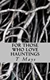 For Those Who Love Hauntings, T. Mays, 148002595X