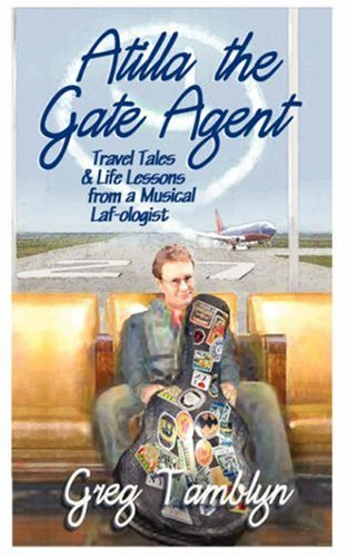 Atilla the Gate Agent (Travel Tales and Life Lessons from a Musical Laf-Ologist, Tamblyn, Greg