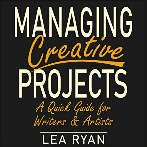 Managing Creative Projects: A Quick Guide for Writers and Artists