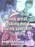 Feeling Great, Looking Hot and Loving Yourself!: Health, Fitness and Beauty for Teens