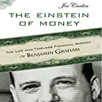The Einstein of Money: The Life and Timeless Financial Wisdom of Benjamin Graham | Joe Carlen