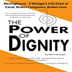 The Power of Dignity: The Westinghouse - If Managers Only Knew or Cared. Broken Companies, Broken Lives: The Incessant and Insane Drive for Higher Profits and Stock Prices Has Sacrificed Countless Lives | Pete Geissler