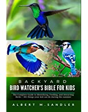 Backyard Bird Watcher's Bible for Kids: The Complete Guide to Identifying, Feeding, and Attracting Birds + 301 things your kid can do during the summer