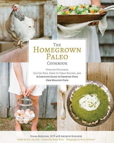 The Homegrown Paleo Cookbook: Over 100 Delicious, Gluten-Free, Farm-to-Table Recipes,  and a Complete Guide to Growing Your Own Healthy Food by Diana Rodgers