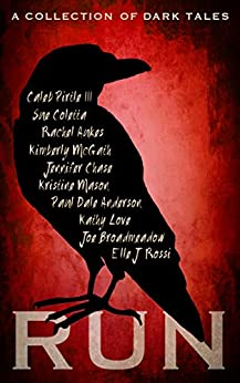 RUN: A Collection of Dark Tales by [Pirtle III, Caleb, Coletta, Sue, Aukes, Rachel, McGath, Kimberly, Chase, Jennifer, Mason, Kristine, Anderson, Paul Dale, Love, Kathy, Broadmeadow, Joe, Rossi, Elle J.]
