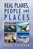 Real Planes, People and Places, Keith Goodrum, 1450052762