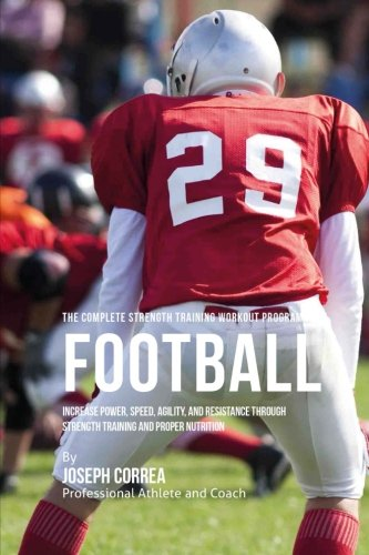 The Complete Strength Training Workout Program for Football: Increase power, speed, agility, and resistance through strength training and proper (Proper Training)