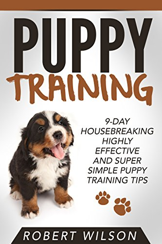 Dog Training Tips (Puppy Training: 9-Day Housebreaking HIGHLY EFFECTIVE and Super Simple Puppy Training Tips (Puppy Proof House and Apartment, Made Easy Guide for Beginners and Kids, Indoor Puppy Care Kindle Manual))