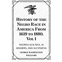History of the Negro Race in America From 1619 to 1880. Vol 1: Negroes as Slaves, as Soldiers, and as Citizens