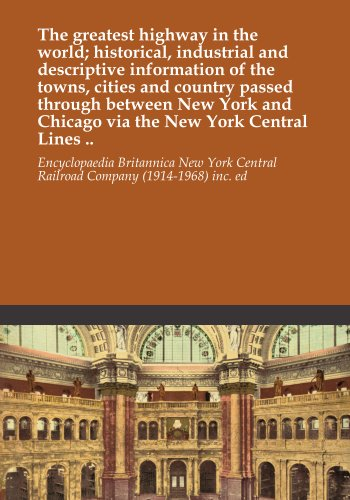 The greatest highway in the world; historical, industrial and descriptive information of the towns, cities and country passed through between New York and Chicago via the New York Central Lines .. ()
