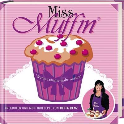 Miss Muffin: Wenn Träume wahr werden - Anekdoten und Muffinrezepte von Jutta Renz