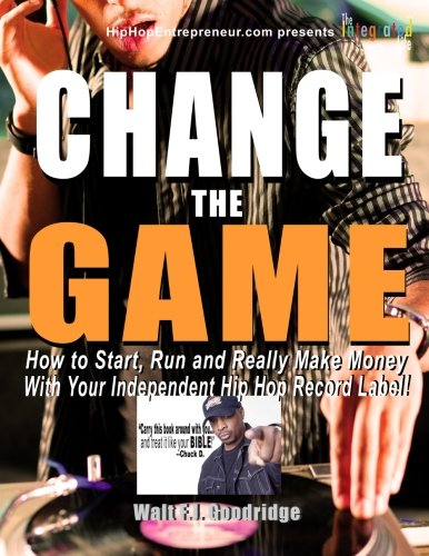 Read Online Change the Game: How to start, run and really make money with your independent Hip Hop record label (Hiphopentrepreneur.com series) PDF